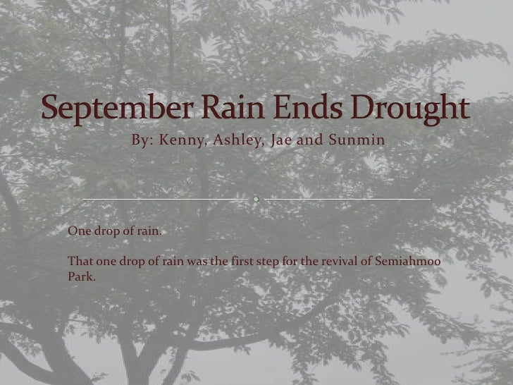 September Rain Ends Drought<br />By: Kenny, Ashley, Jae and Sunmin<br />One drop of rain.<br />That one drop of rain was t...