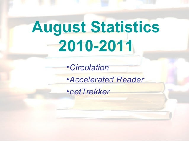 August Statistics 2010-2011 •Circulation •Accelerated Reader •netTrekker