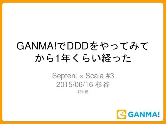 GANMA!でDDDをやってみて から1年くらい経った Septeni × Scala #3 2015/06/16 杉谷 -配布用-