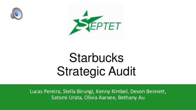 Starbucks Strategic Audit Lucas Pereira, Stella Birungi, Kenny Kimbel, Devon Bennett, Satomi Urata, Olivia Aaroee, Bethany...