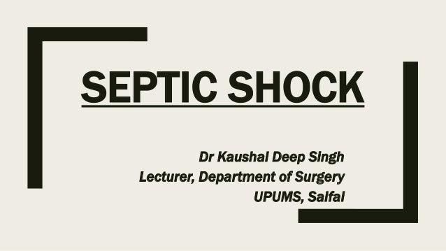 SEPTIC SHOCK Dr Kaushal Deep Singh Lecturer, Department of Surgery UPUMS, Saifai
