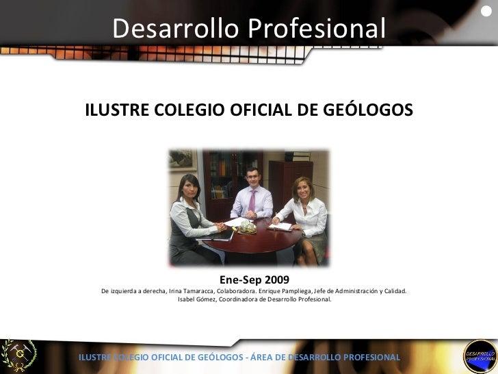 Desarrollo Profesional ILUSTRE COLEGIO OFICIAL DE GEÓLOGOS - ÁREA DE DESARROLLO PROFESIONAL Ene-Sep 2009 De izquierda a de...