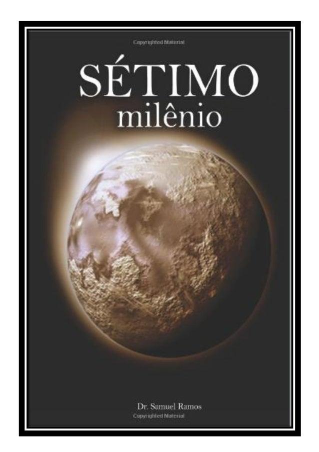 Séptimo milenio 2 Séptimo Milenio Autor: Samuel Ramos e-mail: Samuelsr@hotmail.com Sitios: www.apocalipserevelado.com www....