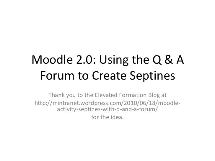 Moodle 2.0: Using the Q & A Forum to Create Septines     Thank you to the Elevated Formation Blog athttp://mintranet.wordp...