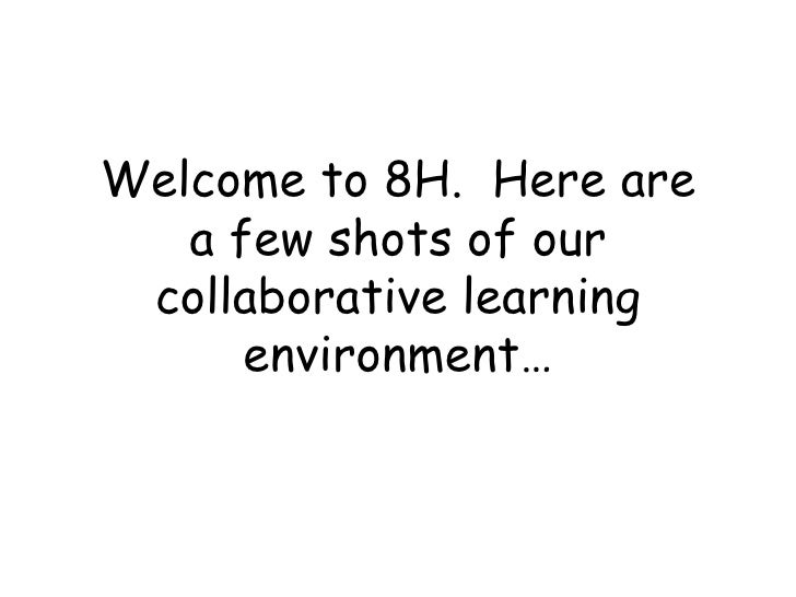 Welcome to 8H.  Here are a few shots of our collaborative learning environment…