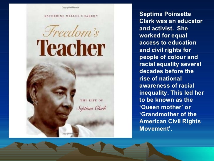 Septima Poinsette Clark was an educator and activist.  She worked for equal access to education and civil rights for peopl...