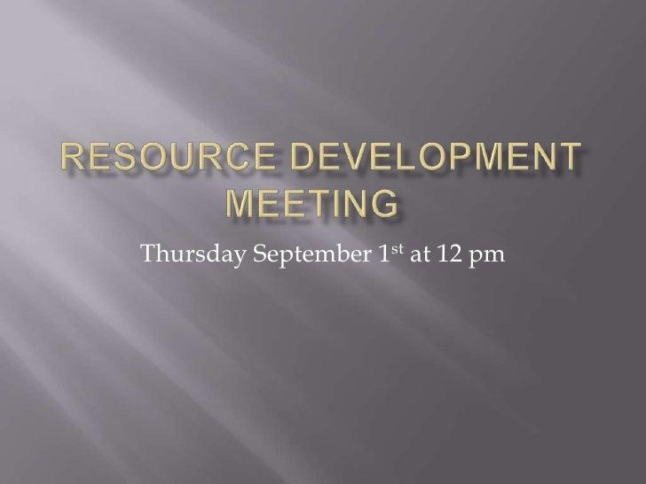 Resource Development Meeting<br />Thursday September 1st at 12 pm<br />