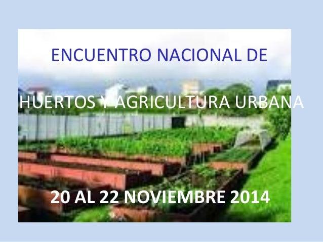 ENCUENTRO NACIONAL DE  HUERTOS Y AGRICULTURA URBANA  20 AL 22 NOVIEMBRE 2014