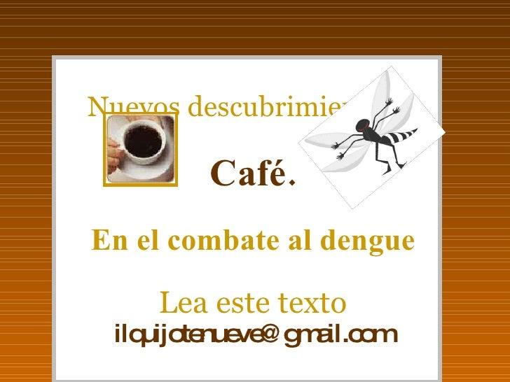 Nuevos descubrimientos... Café. En el combate al dengue Lea este texto [email_address]