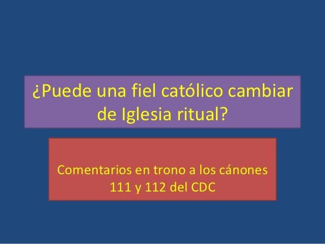 ¿Puede una fiel católico cambiar       de Iglesia ritual?   Comentarios en trono a los cánones          111 y 112 del CDC