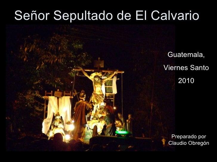Señor Sepultado de El Calvario Guatemala, Viernes Santo 2010 Preparado por Claudio Obregón