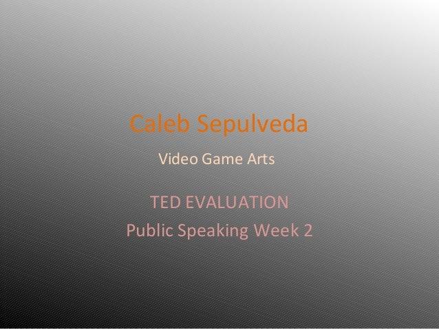 Caleb Sepulveda   Video Game Arts  TED EVALUATIONPublic Speaking Week 2