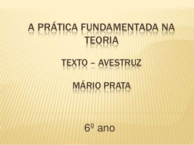A PRÁTICA FUNDAMENTADA NATEORIATEXTO – AVESTRUZMÁRIO PRATA6º ano