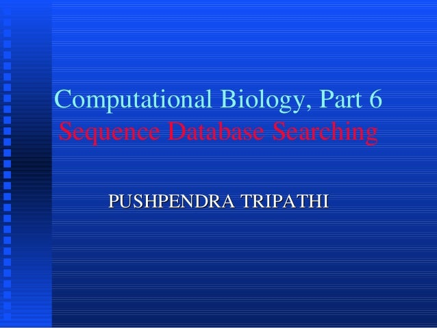 Computational Biology, Part 6Sequence Database Searching    PUSHPENDRA TRIPATHI