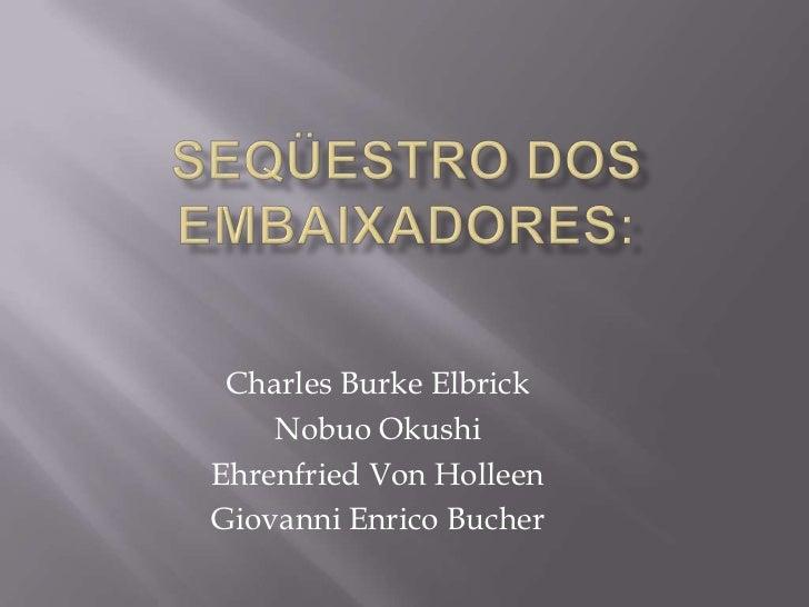 Charles Burke Elbrick    Nobuo OkushiEhrenfried Von HolleenGiovanni Enrico Bucher