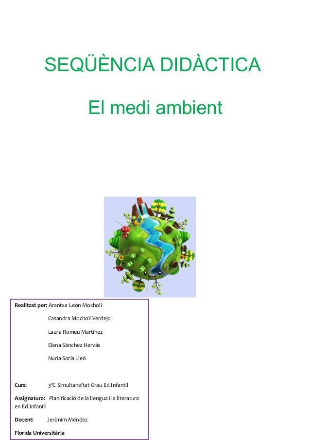 SEQÜÈNCIA DIDÀCTICA El medi ambient  Realitzat per: Arantxa León Mocholí Casandra Mocholí Verdejo Laura Romeu Martínez Ele...