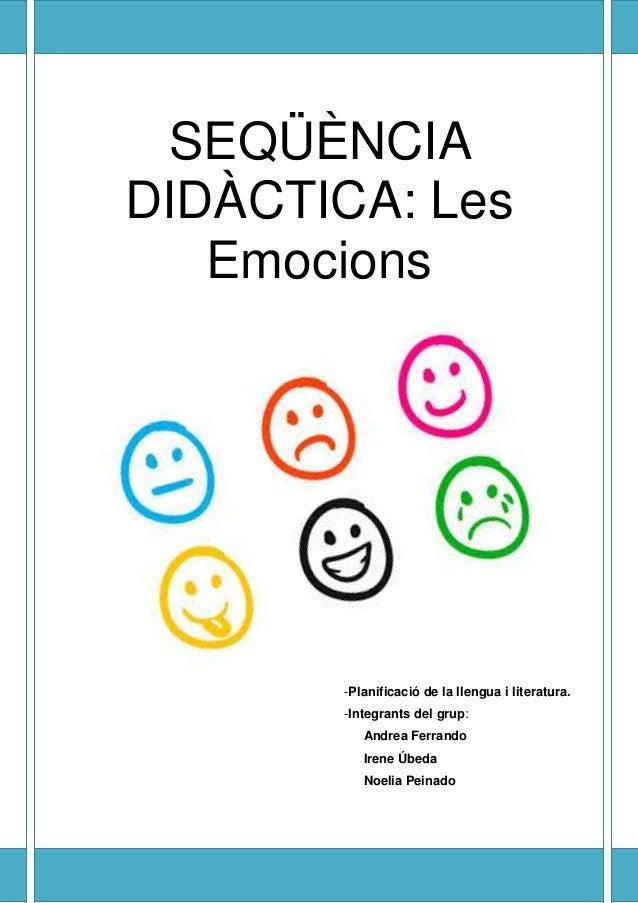 SEQÜÈNCIA DIDÀCTICA: Les Emocions -Planificació de la llengua i literatura. -Integrants del grup: Andrea Ferrando Irene Úb...