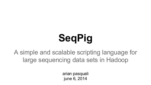SeqPig A simple and scalable scripting language for large sequencing data sets in Hadoop arian pasquali june 6, 2014