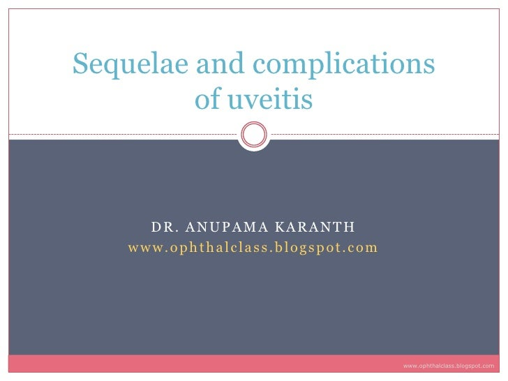 Sequelae and complications          of uveitis         DR. ANUPAMA KARANTH    www.ophthalclass.blogspot.com               ...