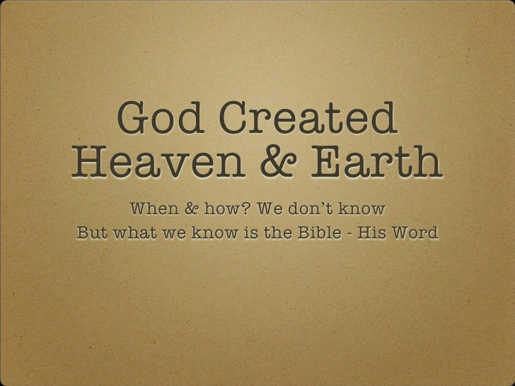 God CreatedHeaven & Earth     When & how? We don't knowBut what we know is the Bible - His Word