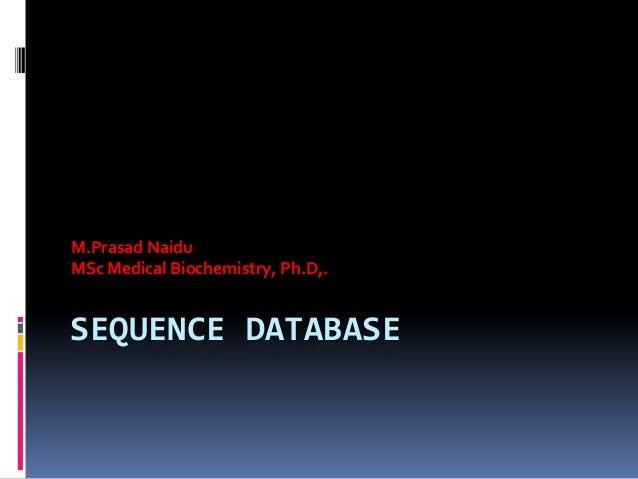 SEQUENCE DATABASE M.Prasad Naidu MSc Medical Biochemistry, Ph.D,.