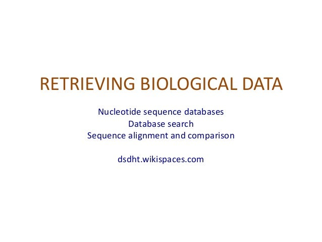 RETRIEVING BIOLOGICAL DATA Nucleotide sequence databases Database search Sequence alignment and comparison dsdht.wikispace...