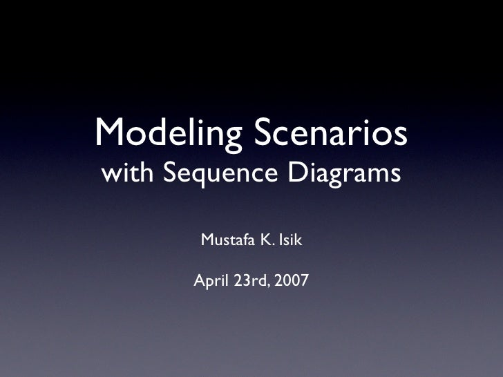 Modeling Scenarios with Sequence Diagrams         Mustafa K. Isik        April 23rd, 2007