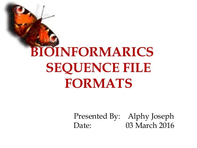 BIOINFORMARICS SEQUENCE FILE FORMATS Presented By: Alphy Joseph Date: 03 March 2016