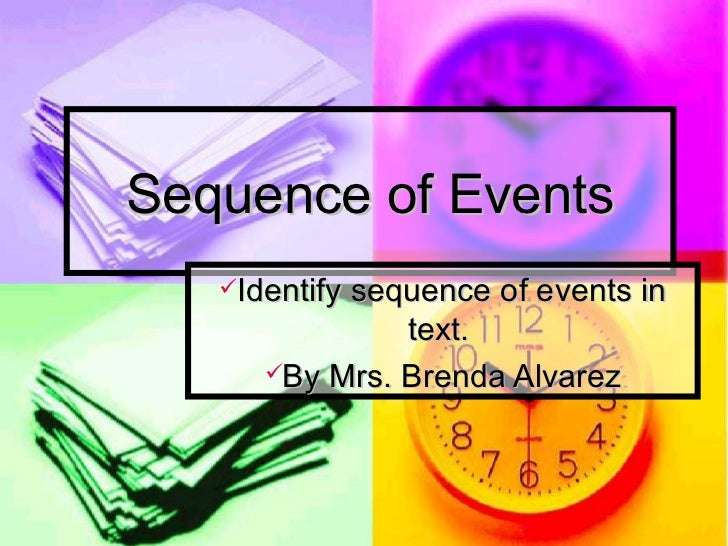 Sequence of Events <ul><li>Identify sequence of events in text.  </li></ul><ul><li>By Mrs. Brenda Alvarez </li></ul>