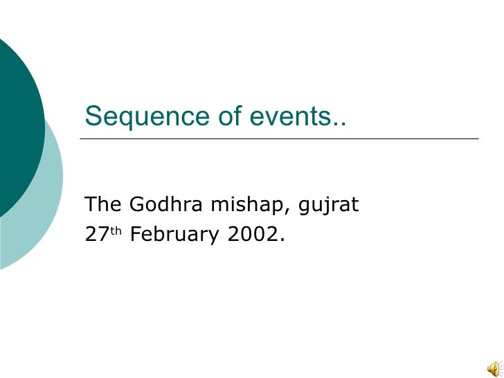 Sequence of events.. The Godhra mishap, gujrat 27 th  February 2002.