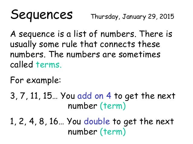 Sequences Thursday, January 29, 2015 A sequence is a list of numbers. There is usually some rule that connects these numbe...
