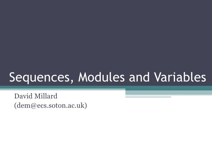 Sequences, Modules and Variables David Millard (dem@ecs.soton.ac.uk)