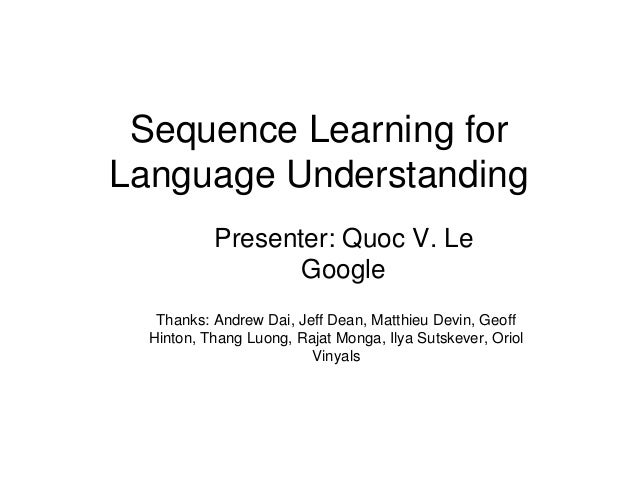 Sequence Learning for  Language Understanding  Presenter: Quoc V. Le  Google  Thanks: Andrew Dai, Jeff Dean, Matthieu Devi...