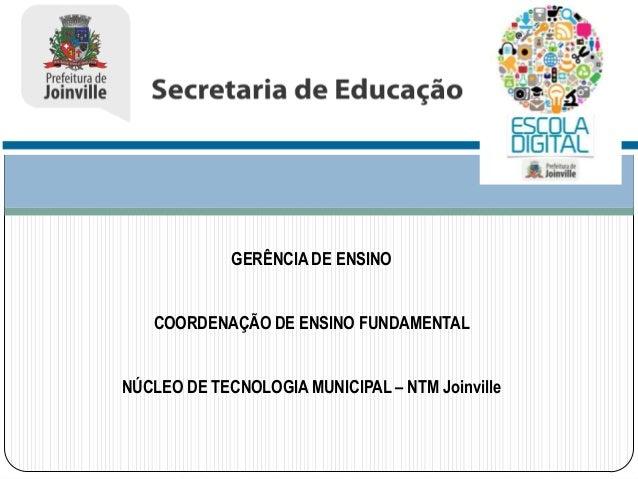 GERÊNCIA DE ENSINO  COORDENAÇÃO DE ENSINO FUNDAMENTAL NÚCLEO DE TECNOLOGIA MUNICIPAL – NTM Joinville