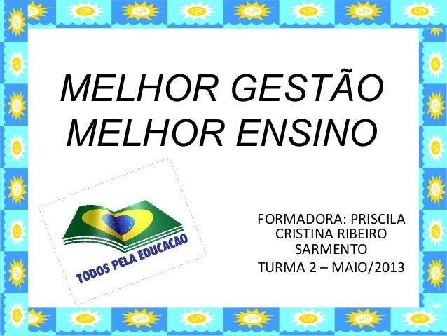 MELHOR GESTÃOMELHOR ENSINOFORMADORA: PRISCILACRISTINA RIBEIROSARMENTOTURMA 2 – MAIO/2013