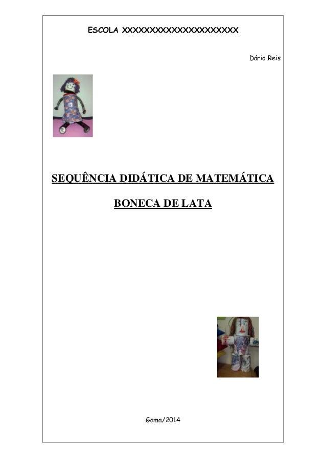 ESCOLA XXXXXXXXXXXXXXXXXXXXX Dário Reis SEQUÊNCIA DIDÁTICA DE MATEMÁTICA BONECA DE LATA Gama/2014