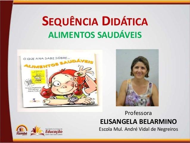 SEQUÊNCIA DIDÁTICA ALIMENTOS SAUDÁVEIS  Professora  ELISANGELA BELARMINO Escola Mul. André Vidal de Negreiros