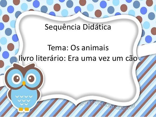 Sequência Didática Tema: Os animais Iivro literário: Era uma vez um cão