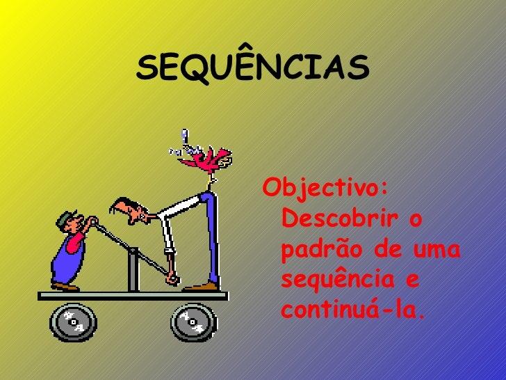 SEQUÊNCIAS <ul><li>Objectivo: Descobrir o padrão de uma sequência e continuá-la.   </li></ul>
