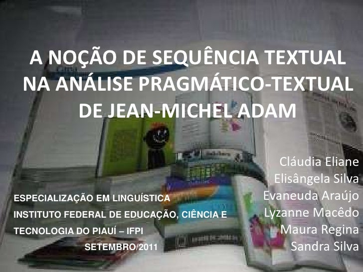 A NOÇÃO DE SEQUÊNCIA TEXTUAL NA ANÁLISE PRAGMÁTICO-TEXTUAL DE JEAN-MICHEL ADAM<br />Cláudia Eliane<br />Elisângela Silva<b...