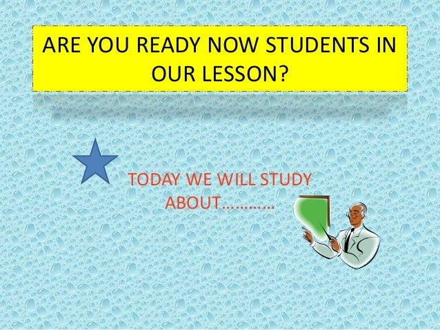 ARE YOU READY NOW STUDENTS IN         OUR LESSON?      TODAY WE WILL STUDY         ABOUT…………