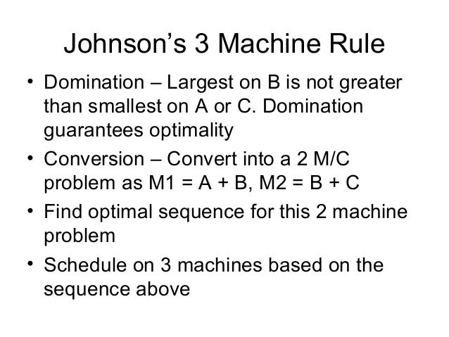 Johnson's 3 Machine Rule • Domination – Largest on B is not greater than smallest on A or C. Domination guarantees optimal...