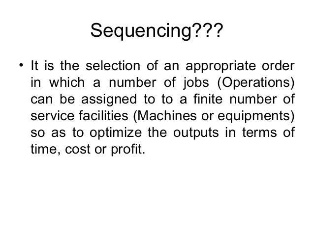 Sequencing??? • It is the selection of an appropriate order in which a number of jobs (Operations) can be assigned to to a...