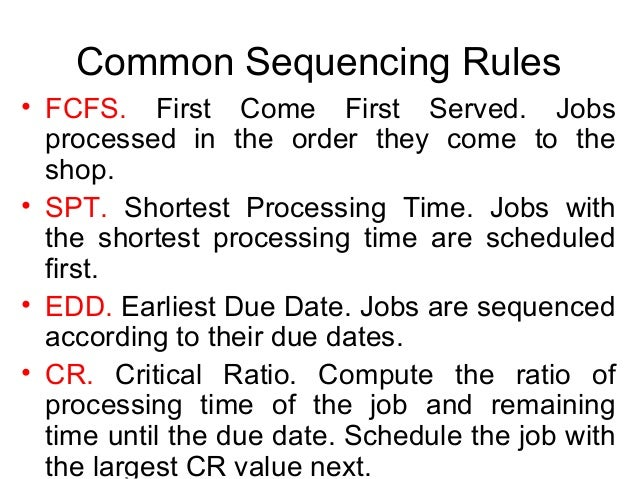 Common Sequencing Rules • FCFS. First Come First Served. Jobs processed in the order they come to the shop. • SPT. Shortes...