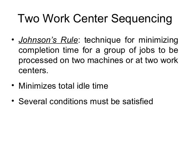 Two Work Center Sequencing • Johnson's Rule: technique for minimizing completion time for a group of jobs to be processed ...