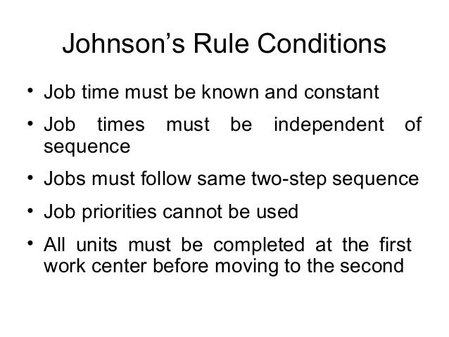 Johnson's Rule Conditions • Job time must be known and constant • Job times must be independent of sequence • Jobs must fo...