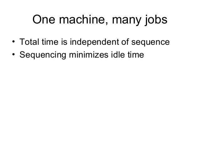One machine, many jobs • Total time is independent of sequence • Sequencing minimizes idle time