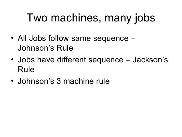 Two machines, many jobs • All Jobs follow same sequence – Johnson's Rule • Jobs have different sequence – Jackson's Rule •...