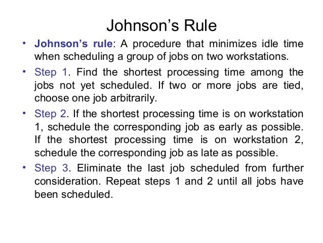 Johnson's Rule • Johnson's rule: A procedure that minimizes idle time when scheduling a group of jobs on two workstations....
