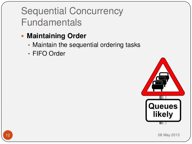 Sequential ConcurrencyFundamentals08 May 201312 Maintaining Order• Maintain the sequential ordering tasks• FIFO Order